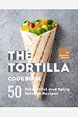 The Tortilla Cookbook: 50 Flavourful and Spicy Tortilla Recipes Kindle Edition