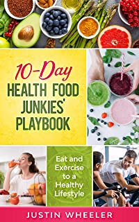 10 - Day Health Food Junkies' Playbook: Eat and Exercise...