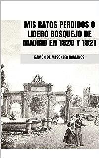 MIS RATOS PERDIDOS O LIGERO BOSQUEJO DE MADRID EN 1820 Y 1821 (Spanish Edition)