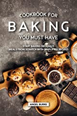 Cookbook for Baking You Must Have: Start Baking Delicious Meals from Scratch with Simplified Recipes Kindle Edition