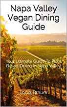 Napa Valley Vegan Dining Guide: Your Ultimate Guide To Plant Based Dining In Napa Valley (2019 Book 1)