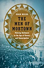 The Men of Mobtown: Policing Baltimore in the Age of Slavery and Emancipation (Justice, Power, and Politics)