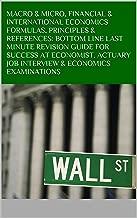 MACRO & MICRO, FINANCIAL & INTERNATIONAL ECONOMICS FORMULAS, PRINCIPLES & REFERENCES: BOTTOM LINE LAST MINUTE REVISION GUIDE FOR SUCCESS AT  ECONOMIST, ACTUARY JOB INTERVIEW & ECONOMICS EXAMINATIONS