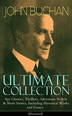 JOHN BUCHAN Ultimate Collection: Spy Classics, Thrillers, Adventure Novels & Short Stories, Including Historical Works and Essays (Illustrated): Scottish ... No Man's Land, Prester John and many more