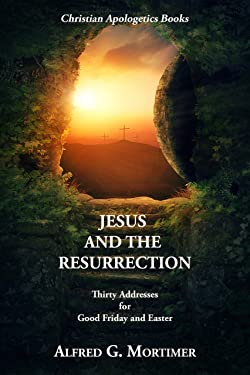 Jesus and the Resurrection: Thirty Addresses for Good Friday and Easter: (Christian Apologetics Books)
