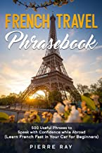 French Travel Phrasebook: 500 Useful Phrases to Speak with Confidence while Abroad (Learn French Fast in Your Car for Beginners) (English Edition)