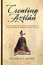 Creating Aztlán: Chicano Art, Indigenous Sovereignty, and Lowriding Across Turtle Island (First Peoples: New Directions in...