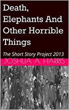 Death, Elephants And Other Horrible Things: The Short Story Project 2013