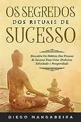 Os Segredos dos Rituais de Sucesso: Descubra Os Hábitos Das Pessoas de Sucesso Para Criar Dinheiro, Felicidade e Prosperidade eBook Kindle