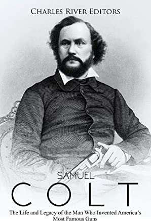 Samuel Colt: The Life and Legacy of the Man Who Invented America's Most Famous Guns (English Edition)