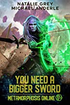 You Need A Bigger Sword: A Gamelit Fantasy RPG Novel (Metamorphosis Online Book 1)