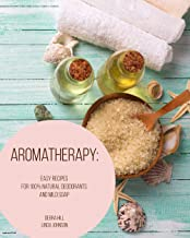 Aromatherapy: Easy Recipes For 100% Natural Deodorants And Mild Soap (English Edition)