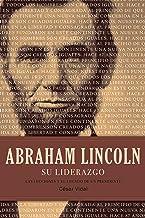 Abraham Lincoln su liderazgo: Las lecciones y el legado de un presidente (Spanish Edition)