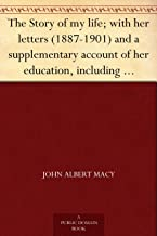 The Story of my life; with her letters (1887-1901) and a supplementary account of her education, including passages from t...