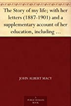 The Story of my life; with her letters (1887-1901) and a supplementary account of her education, including passages from the reports and letters of her ... Mansfield Sullivan, by John Albert Macy