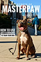 The Secrets Of MasterPaw: How to use just 8 commands to train your dog beyond treats.