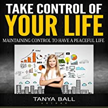 Take Control of Your Life: Maintaining Control to Have a Peaceful Life