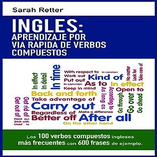 INGLES: APRENDIZAJE POR VIA RAPIDA DE VERBOS COMPUESTOS: Los 100 verbos compuestos ingleses más frecuentes con 600 frases de ejemplo