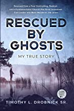 Rescued By Ghosts: An Inspirational True Survivor Story of Child Abuse, Bullying, and a Radical Ultra-Fundamentalist Church with Ghosts and Supernatural Events. (TLDSR Ghost Serial Book 1)