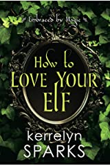 How to Love Your Elf: A Hilarious Fantasy Romance (Embraced by Magic Book 1) Kindle Edition