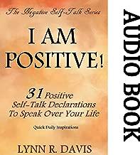 I Am Positive! 31 Positive Self-Talk Declarations to Speak Faith Over Your Life: Negative Self Talk Series