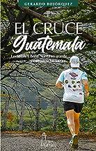 El Cruce de Guatemala: Levántate y brilla. Sueña en grande y conquista tus sueños (Saga El Cruce de los Países de Centro A...