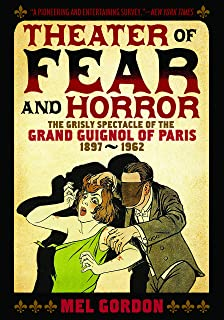 Theatre of Fear & Horror: Expanded Edition: The Grisly Spectacle of the Grand Guignol of Paris, 1897-1962