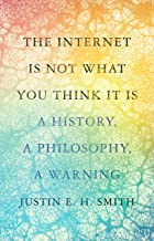 The Internet Is Not What You Think It Is: A History, a Philosophy, a Warning