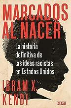 Marcados Al Nacer: La Historia Definitiva de Las Ideas Racistas En Estados Unido S / Stamped from the Beginning: The Defin...