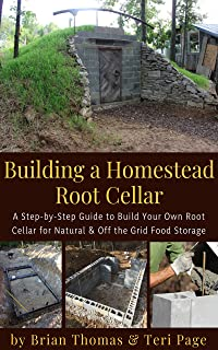 Building a Homestead Root Cellar: A Step-by-Step Guide to Build Your Own Root Cellar for Natural & Off the Grid Food Storage