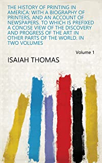 The History of Printing in America: With a Biography of Printers, and an Account of Newspapers. To which is Prefixed a Concise View of the Discovery and ... Parts of the World. In Two Volumes Volume 1