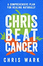 Chris Beat Cancer: A Comprehensive Plan for Healing Naturally
