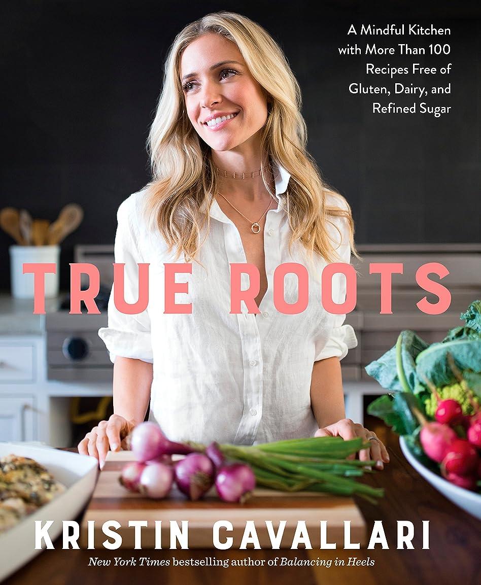 質素な首きちんとしたTrue Roots: A Mindful Kitchen with More Than 100 Recipes Free of Gluten, Dairy, and Refined Sugar: A Cookbook (English Edition)