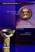 The Bishop in Liturgy: An Anglican Symposium on the Role and Task of the Bishop in the Field of Liturgy (Gorgias Liturgical Studies)