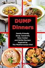 Dump Dinners: Family-Friendly Soup, Casserole, Slow Cooker and Skillet Recipes Inspired by The Mediterranean Diet: One-Pot Mediterranean Diet Cookbook (Healthy Eating on a Budget 1)