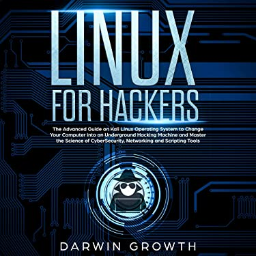 Linux for Hackers: The Advanced Guide on Kali Linux Operating System to Change Your Computer into an Underground Hacking Machine and Master the Science of CyberSecurity, Networking and Scripting Tools