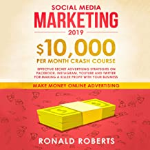 Social Media Marketing 2019: $10,000 per Month Crash Course: Effective Secret Advertising Strategies on Facebook, Instagram, YouTube and Twitter for Making a Killer Profit with Your Business