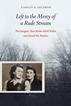 Left to the Mercy of a Rude Stream: The Bargain That Broke Adolf Hitler and Saved My Mother