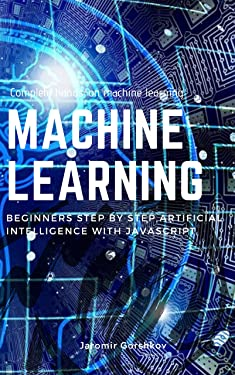 Machine Learning: Beginners Step by Step Artificial Intelligence with JavaScript