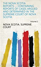 The Nova Scotia Reports ...: Containing Reports of Cases Argued and Determined in the Supreme Court of Nova Scotia Volume 2