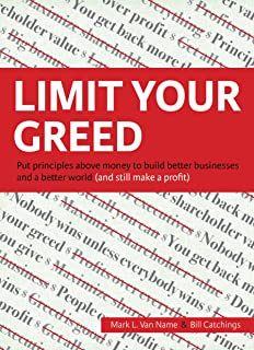 Limit Your Greed: Put principles above money to build better businesses and a better world (and still make a profit)