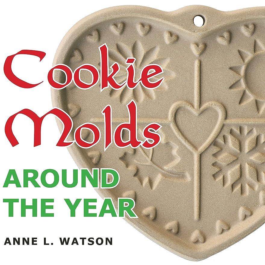 不規則性合図誘導Cookie Molds Around the Year: An Almanac of Molds, Cookies, and Other Treats for Christmas, New Year's, Valentine's Day, Easter, Halloween, Thanksgiving, ... Holidays, and Every Season (English Edition)