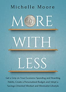 More With Less: Get a Grip on Your Excessive Spending and Hoarding Habits, Create a Personalized Budget, and Adopt a Savings-Oriented Mindset and Minimalist Lifestyle