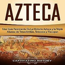 Azteca: Una Guía Fascinante De La Historia Azteca y la Triple Alianza de Tenochtitlán, Tetzcoco y Tlacopan [Azteca: A Fascinating Guide to Aztec History and the Triple Alliance of Tenochtitlan, Tetzcoco and Tlacopan]