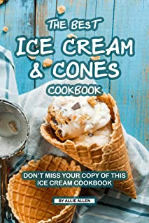 The Best Ice Cream and Cones Cookbook: Don't Miss Your Copy of This Ice Cream Cookbook