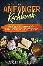 Das Anfänger Kochbuch: Die besten Rezepte für Anfänger un