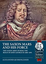Saxon Mars and his Force: The Saxon Army during the Reign of John George III 1680-1691