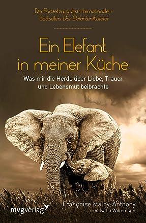 Ein Elefant in meiner Küche: Was mir die Herde über Liebe, Trauer und Lebensmut beibrachte (German Edition)