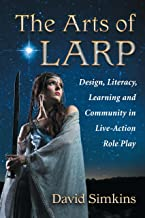 The Arts of LARP: Design, Literacy, Learning and Community in Live-Action Role Play (English Edition)