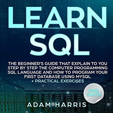 Learn SQL: The Beginner's Guide That Explain to You Step by Step the Computer Programming SQL Language and How to Program Your First Database Using MySQL + Practical Exercises